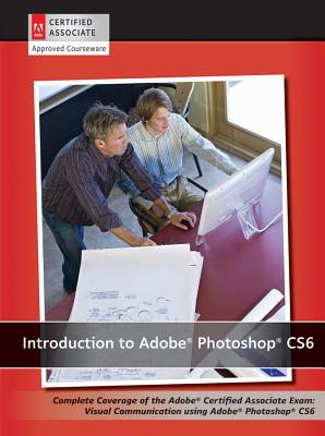 Introduction to Adobe Photoshop CS6: Complete Coverage of the Adobe Certified Associate Exam : Visual Communication Using Adobe