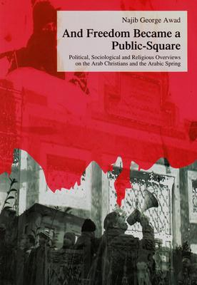 And Freedom Became a Public-Square: Political, Sociological and Religious Overviews on the Arab Christians and the Arabic Spring