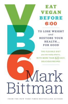 Vb6 Eat Vegan Before 6:00: The Flexible Diet You Can Really Stick To, With More Than 60 Easy, Delicious Recipes to Lose Weight a