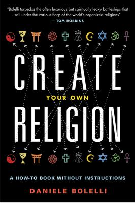 Create Your Own Religion: A How~To Book Witho