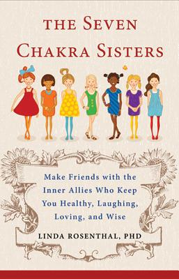 The Seven Chakra Sisters: Make Friends With the Inner Allies Who Keep You Healthy, Laughing, Loving, and Wise