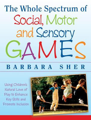 The Whole Spectrum of Social, Motor, and Sensory Games: Using Every Child's Natural Love of Play to Enhance Key Skills and Promo