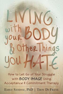 Living With Your Body & Other Things You Hate: How to Let Go of Your Struggle With Body Image Using Acceptance & Commitment Ther