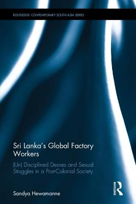 Sri Lanka's Global Factory Workers: Un Disciplined Desires and Sexual Struggles in a Post-colonial Society
