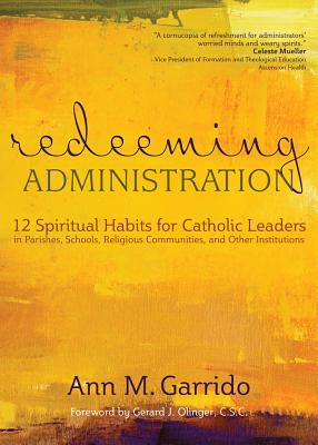 Redeeming Administration: 12 Spiritual Habits for Catholic Leaders in Parishes, Schools, Religious Communities, and Other Instit
