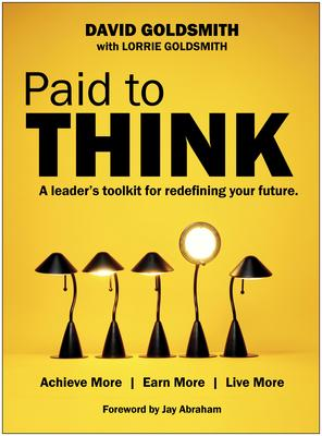 Paid to Think: A Leader's Toolkit for Redefining Your Future: Achieve More, Earn More, Live More