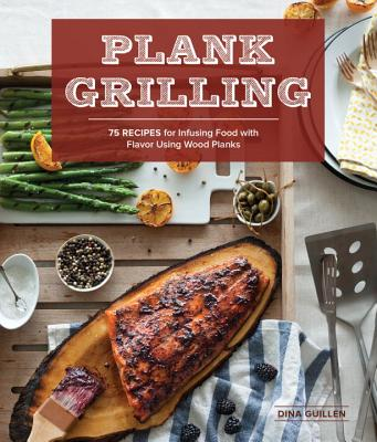 Plank Grilling: 75 Recipes for Infusing Food