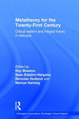 Metatheory for the Twenty-First Century: Critical Realism and Integral Theory in Dialogue