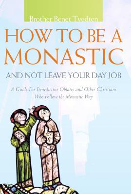 How To Be A Monastic And Not Leave Your Day Job: A Guide for Benedictine Oblates and Other Christians Who Follow the Monastic Wa