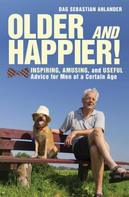 Older & Happier!: Inspiring, Amusing, and Useful Advice for Men of a Certain Age