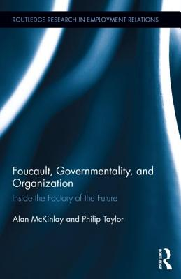 Foucault, Governmentality, and Organization: Inside the Factory of the Future