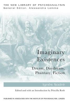 Imaginary Existences: A Psychoanalytic Exploration of Phantasy, Fiction, Dreams and Daydreams
