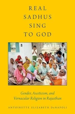 Real Sadhus Sing to God: Gender, Asceticism, and Vernacular Religion in Rajasthan