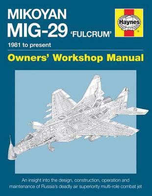 Haynes Mikoyan MiG-29 'Fulcrum' Owner's Workshop Manual: 1981 to Present: An Insight into the Design, Construction, Operation an