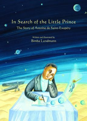 In Search of the Little Prince: The Story of Antoine De Saint-exupery