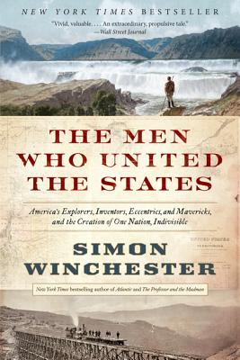 The Men Who United the States: America's Explorers, Inventors, Eccentrics, and Mavericks, and the Creation of One Nation, Indivi