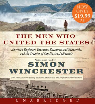 The Men Who United the States: America's Explorers, Inventors, Eccentrics and Mavericks, and the Creation of One Nation, Indivis
