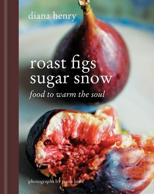 Roast Figs Sugar Snow: Food to Warm the Soul