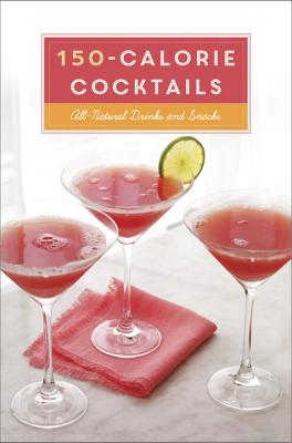 150~Calorie Cocktails: All~Natural Drinks and
