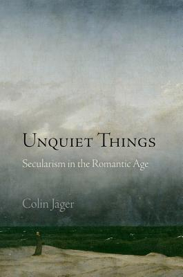 Unquiet Things: Secularism in the Romantic Ag