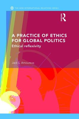 A Practice of Ethics for Global Politics: Ethical Reflexivity