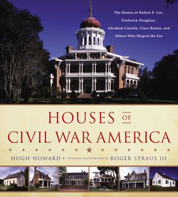 Houses of Civil War America: The Homes of Robert E. Lee, Frederick Douglass, Abraham Lincoln, Clara Barton, and Others Who Shape