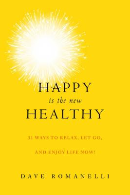Happy Is the New Healthy: 25 Ways to Relax, Let Go, and Enjoy Life Now