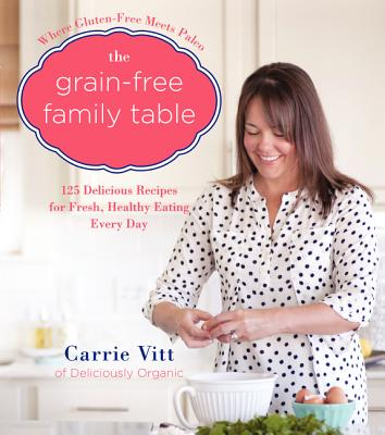 The Grain~Free Family Table: 125 Delicious Re