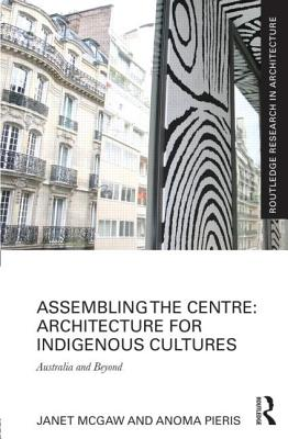 Assembling the Centre: Architecture for Indigenous Cultures: Australia and Beyond
