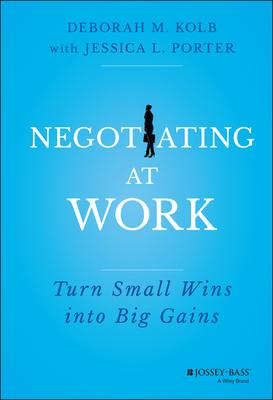 Negotiating at Work: Turn Small Wins into Big Gains