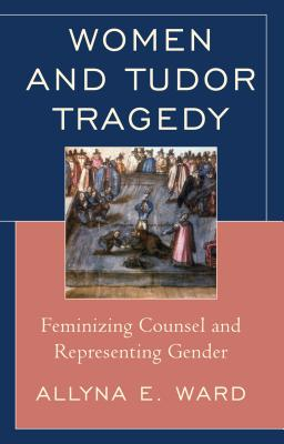 Women and Tudor Tragedy: Feminizing Counsel a