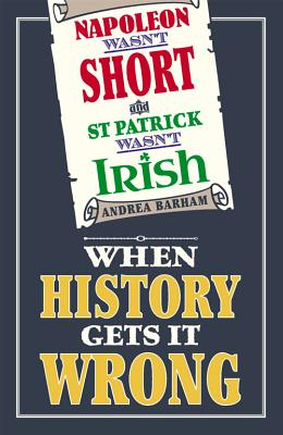 Napoleon Wasn't Short and St Patrick Wasn't Irish: When History Gets It Wrong