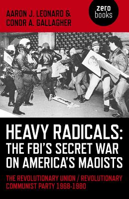Heavy Radicals: The FBI's Secret War on America's Maoists, the Revolutionary Union / Revolutionary Communist Party 1968-1980