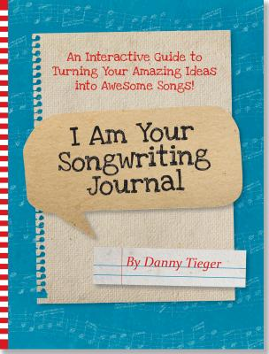 I Am Your Songwriting Journal: An Interactive Guide to Turning Your Amazing Ideas into Awesome Songs!