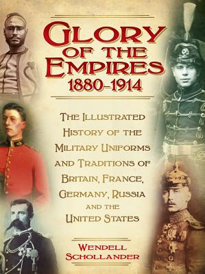 The Glory of the Empires 1880-1914: The Illustrated History of the Uniforms and Traditions of Britain, France, Germany, Russia a