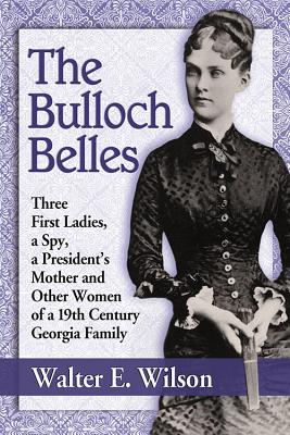 The Bulloch Belles: Three First Ladies, a Spy, Mother of a President's Mother and Other Women of a 19th Century Georgia Family