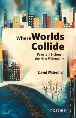 Where Worlds Collide: Pakistani Fiction in the New Millennium