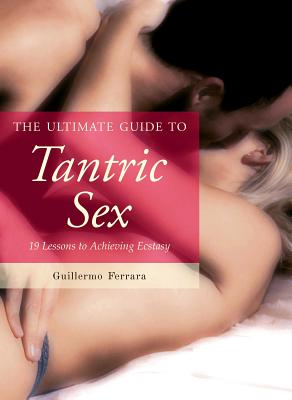 The Ultimate Guide to Tantric Sex: 19 Lessons to Achieving Ecstasy