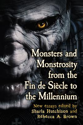 Monsters and Monstrosity from the Fin de Siecle to the Millennium: New Essays