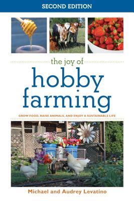 The Joy of Hobby Farming: Grow Food Raise Ani