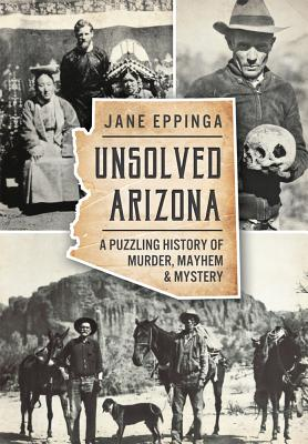 Unsolved Arizona: A Puzzling History of Murder, Mayhem & Mystery