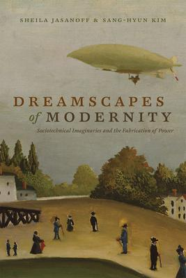 Dreamscapes of Modernity: Sociotechnical Imaginaries and the Fabrication of Power