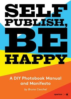Self Publish Be Happy: A DIY Photobook Manual