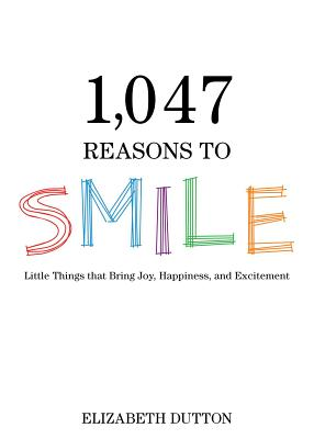 1,047 Reasons to Smile: Little Things That Bring Joy, Happiness, and Excitement