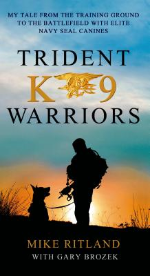 Trident K9 Warriors: My Tales from the Training Ground to the Battlefield With Elite Navy Seal Canines