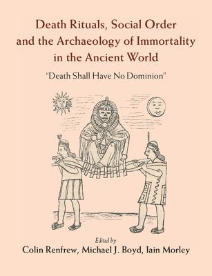 Death Rituals, Social Order and the Archaeology of Immortality in the Ancient World: Death Shall Have No Dominion