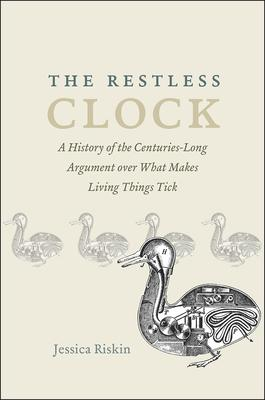 The Restless Clock: A History of the Centuries-Long Argument over What Makes Living Things Tick
