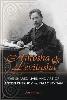Antosha & Levitasha: The Shared Lives and Art of Anton Chekhov and Isaac Levitan
