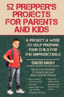 52 Prepper's Projects for Parents and Kids: A Project a Week to Help Prepare Your Child for the Unpredictable