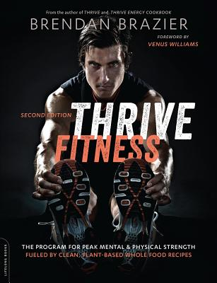 Thrive Fitness: The Program for Peak Mental and Physical Strength - Fueled by Clean, Plant-Based, Whole Food Recipes
